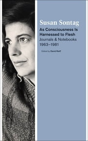 As Consciousness Is Harnessed to Flesh - Journals and Notebooks, 1964-1980 ebook by Susan Sontag,David Rieff
