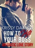 How to Kill Your Boss - An Erotic Love Story ebook by Krissy Daniels
