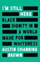 I'm Still Here - Black Dignity in a World Made for Whiteness eBook by Austin Channing Brown