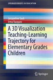 A 3D Visualization Teaching-Learning Trajectory for Elementary Grades Children ebook by Jacqueline Sack,Irma Vazquez