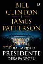 O dia em que o presidente desapareceu ebook by Bill Clinton, James Patterson