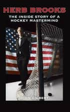 Herb Brooks: The Inside Story of a Hockey Mastermind ebook by John Gilbert