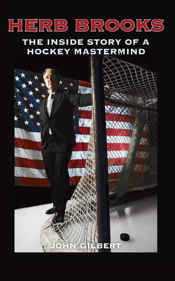 Herb Brooks: The Inside Story of a Hockey Mastermind - The Inside Story of a Hockey Mastermind ebook by John Gilbert
