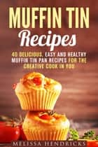 Muffin Tin Recipes: 40 Delicious, Easy and Healthy Muffin Tin Pan Recipes for the Creative Cook in You - Creative Cooking ebook by Melissa Hendricks