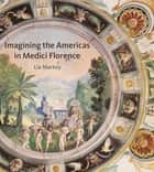Imagining the Americas in Medici Florence ebook by Lia Markey