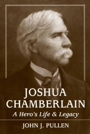 Joshua Chamberlain - A Hero's Life and Legacy ebook by John J. Pullen
