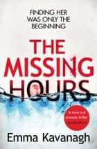 The Missing Hours - A compulsive psychological thriller from a former police psychologist eBook by Emma Kavanagh