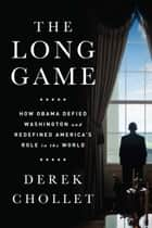 The Long Game - How Obama Defied Washington and Redefined America's Role in the World ebook by Derek Chollet