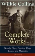 Complete Works of Wilkie Collins: Novels, Short Stories, Plays, Essays and Memoirs (Illustrated): From the English novelist and playwright, best known for his mystery novels The Woman in White, No Name, Armadale, The Moonstone, The Law and The Lady,  ebook by Wilkie  Collins, John  McLenan