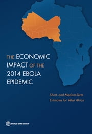 The Economic Impact of the 2014 Ebola Epidemic - Short- and Medium-Term Estimates for West Africa ebook by The World Bank