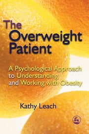 The Overweight Patient - A Psychological Approach to Understanding and Working with Obesity ebook by Kathy Leach
