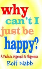 "Why Can""t I Just Be Happy? A Realistic Approach To Happiness ebooks by Rolf Nabb"