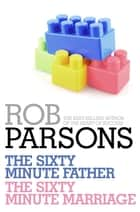 Rob Parsons: The Sixty Minute Father, The Sixty Minute Marriage eBook by Rob Parsons