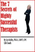 7 Secrets of Highly Successful Therapists ebook by Lyn Kelley