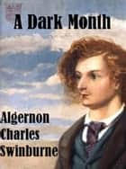 A Dark Month ebook by Algernon Charles Swinburne