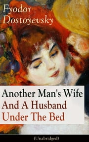Another Man's Wife And A Husband Under The Bed (Unabridged): A Humorous Story of Love Triangle (by the author of Crime and Punishment, The Brothers Karamazov, The Idiot, The House of the Dead, The Possessed and The Gambler) ebook by Fyodor Dostoyevsky, Constance Garnett