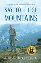 Say to These Mountains - A Biography of Faith and Ministry in Rural Haiti ebook by Elizabeth Turnbull