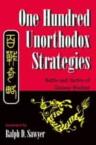 One Hundred Unorthodox Strategies - Battle And Tactics Of Chinese Warfare ebook by Ralph D. Sawyer