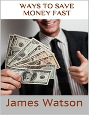 Ways to Save Money Fast: Undeniable Facts About Saving Money ebook by James Watson