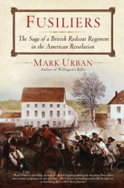 Fusiliers - The Saga of a British Redcoat Regiment in the American Revolution ebook by Mark Urban