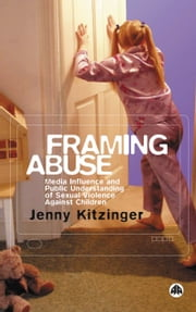 Framing Abuse - Media Influence and Public Understanding of Sexual Violence Against Children ebook by Jenny Kitzinger