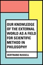 Our Knowledge of the External World as a Field for Scientific Method in Philosophy ebook by Bertrand Russell