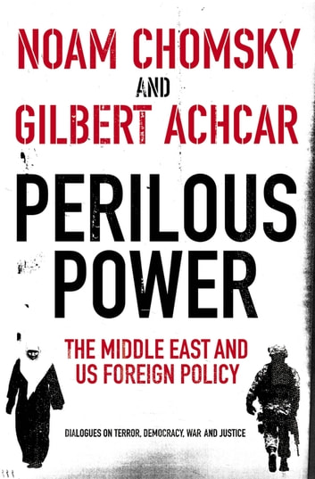 Perilous Power:The Middle East and U.S. Foreign Policy - Dialogues on Terror, Democracy, War, and Justice ebook by Gilbert Achcar,Noam Chomsky