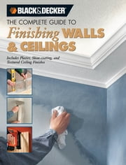 Black & Decker The Complete Guide to Finishing Walls & Ceilings - Includes Plaster, Skim-coating and Texture Ceiling Finishes ebook by Tom Lemmer