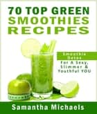 70 Top Green Smoothie Recipe Book : Smoothie Recipe & Diet Book For A Sexy, Slimmer & Youthful YOU ebook by Samantha Michaels