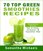 70 Top Green Smoothie Recipe Book : Smoothie Recipe & Diet Book For A Sexy, Slimmer & Youthful YOU ebook by Kobo.Web.Store.Products.Fields.ContributorFieldViewModel