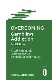 Overcoming Gambling Addiction, 2nd Edition - A self-help guide using cognitive behavioural techniques ebook by Alex Blaszczynski