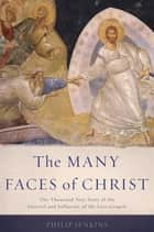 The Many Faces of Christ - The Thousand-Year Story of the Survival and Influence of the Lost Gospels ebook by Philip Jenkins