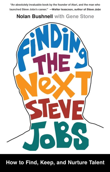 Finding the Next Steve Jobs - How to Find, Keep, and Nurture Talent ebook by Nolan Bushnell,Gene Stone