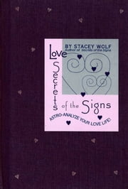 Love Secrets of the Signs - Astro-Analyze Your Love Life! ebook by Stacey Wolf