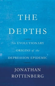 The Depths - The Evolutionary Origins of the Depression Epidemic ebook by Jonathan Rottenberg