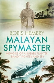 Malayan Spymaster: Memoirs of a Rubber Planter, Bandit Fighter and Spy - Memoirs of a Rubber Planter, Bandit Fighter and Spy ebook by Boris Hembry