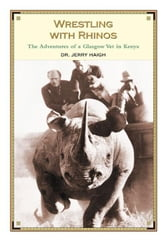 Wrestling With Rhinos: The Adventures of a Glasgow Vet in Kenya ebook by Haigh, Dr. Jerry