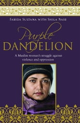 Purple Dandelion: A Muslim woman's struggle against violence and oppression ebook by Farida Sultana with Shila Nair