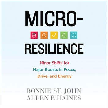 Micro-Resilience - Minor Shifts for Major Boosts in Focus, Drive, and Energy audiobook by Bonnie St. John,Allen P. Haines