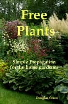 Free Plants - Simple Propagation for the Home Gardener - Simple Propagation for the Home Gardener ebook by Douglas Green