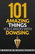 101 Amazing Things You Can Do With Dowsing ebook by Maggie Percy, Nigel Percy