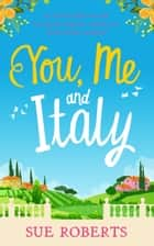 You, Me and Italy - An utterly hilarious and feel good romantic comedy set in the Italian sunshine ebook by Sue Roberts