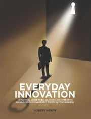 Everyday Innovation: A Practical Guide to Establishing and Operating an Innovation Management System in your Business ebook by Hubert Henry