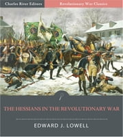 TThe Hessians and the Other German Auxiliaries of Great Britain in the Revolutionary War (Illustrated Edition) ebook by Edward Lowell