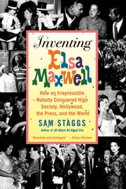 Inventing Elsa Maxwell - How an Irrepressible Nobody Conquered High Society, Hollywood, the Press, and the World ebook by Sam Staggs