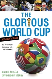 The Glorious World Cup - A Fanatic's Guide ebook by Alan Black,David Henry Sterry