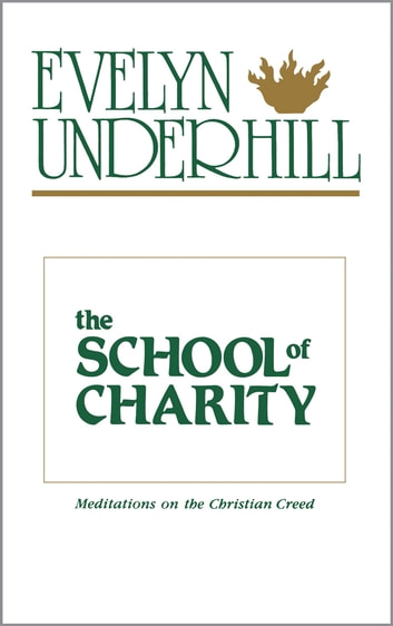 The School of Charity - Meditations on the Christian Creed ebook by Evelyn Underhill