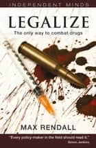 Legalize: The Only Way to Combat Drugs ebook by Max Rendall