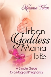 Urban Goddess Mama-to-Be - A Simple Guide to a Magical Pregnancy ebook by Melania Tolan