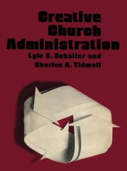 Creative Church Administration: With Chas. A. Tidwell ebook by Schaller, Lyle E.
